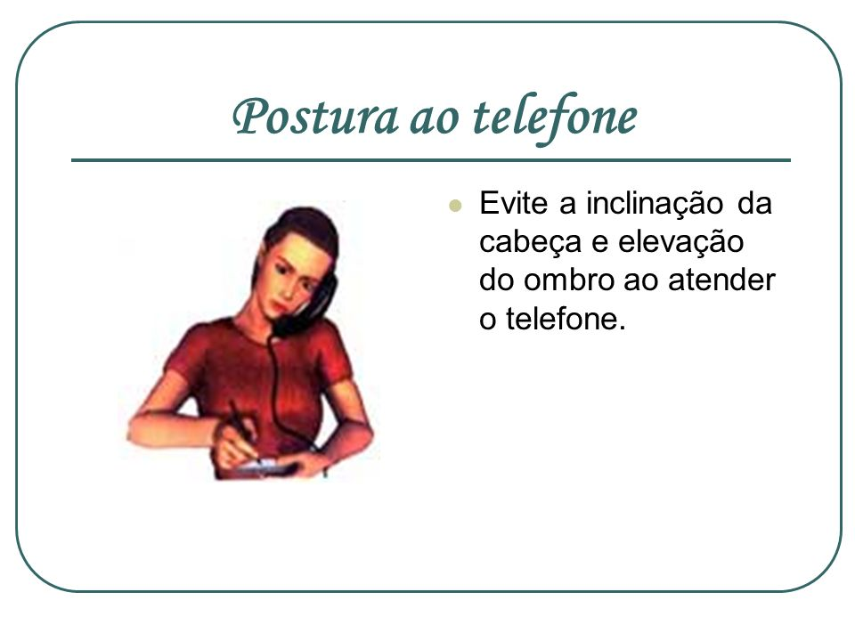 Postura ao telefone Evite a inclinação da cabeça e elevação do ombro ao atender o telefone.