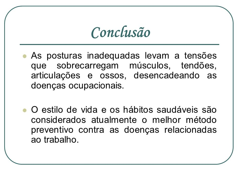 ConclusãoAs posturas inadequadas levam a tensões que sobrecarregam músculos, tendões, articulações e ossos, desencadeando as doenças ocupacionais.