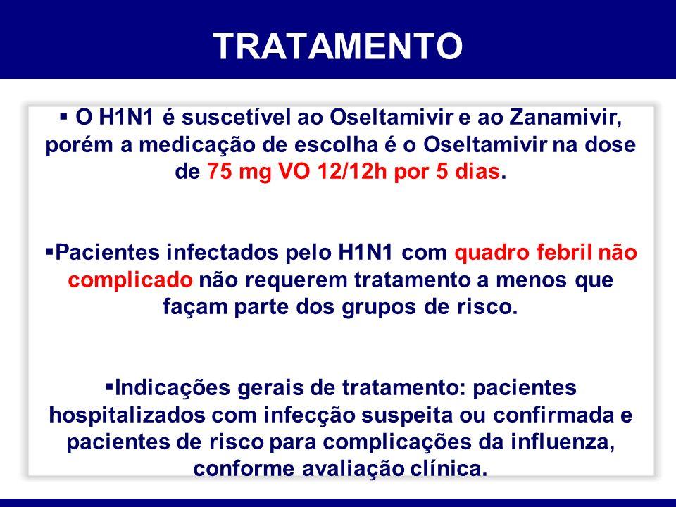 TRATAMENTO O H1N1 é suscetível ao Oseltamivir e ao Zanamivir, porém a medicação de escolha é o Oseltamivir na dose de 75 mg VO 12/12h por 5 dias.