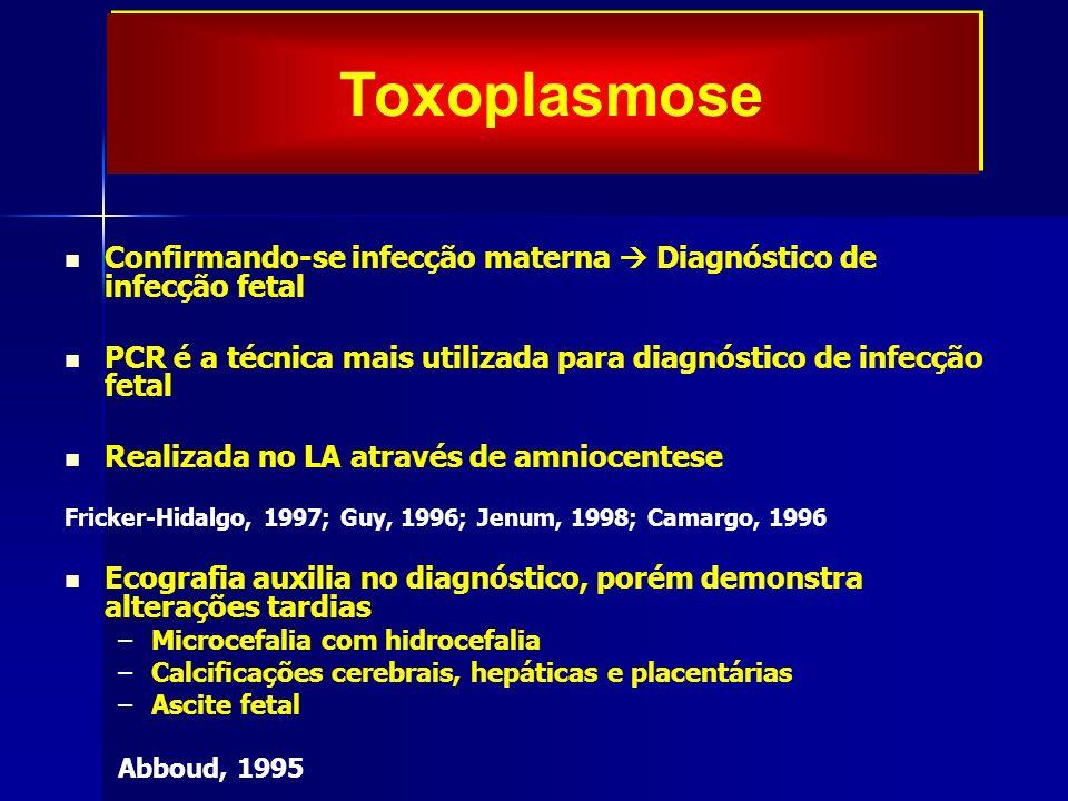 Toxoplasmose Confirmando-se infecção materna  Diagnóstico de infecção fetal. PCR é a técnica mais utilizada para diagnóstico de infecção fetal.
