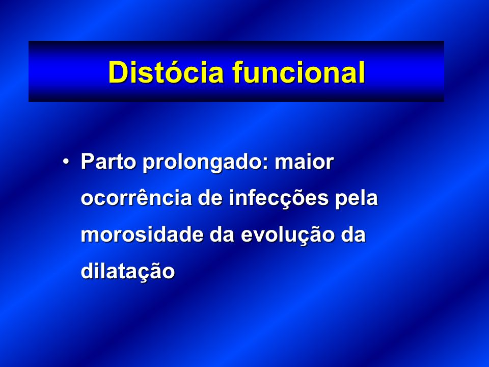 Distócia funcional Parto prolongado: maior ocorrência de infecções pela morosidade da evolução da dilatação.