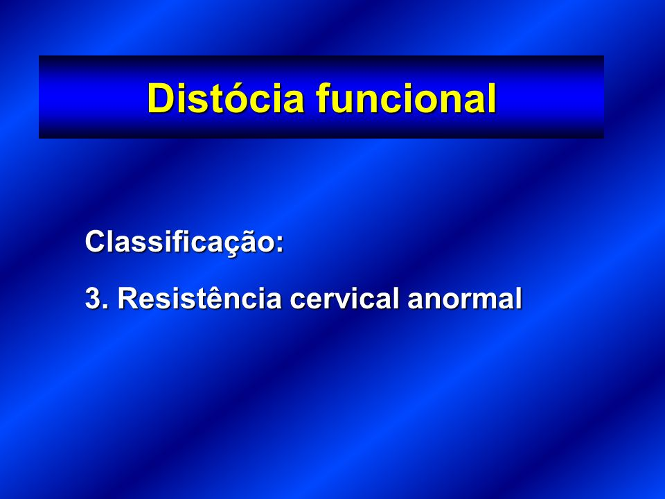 Distócia funcional Classificação: 3. Resistência cervical anormal