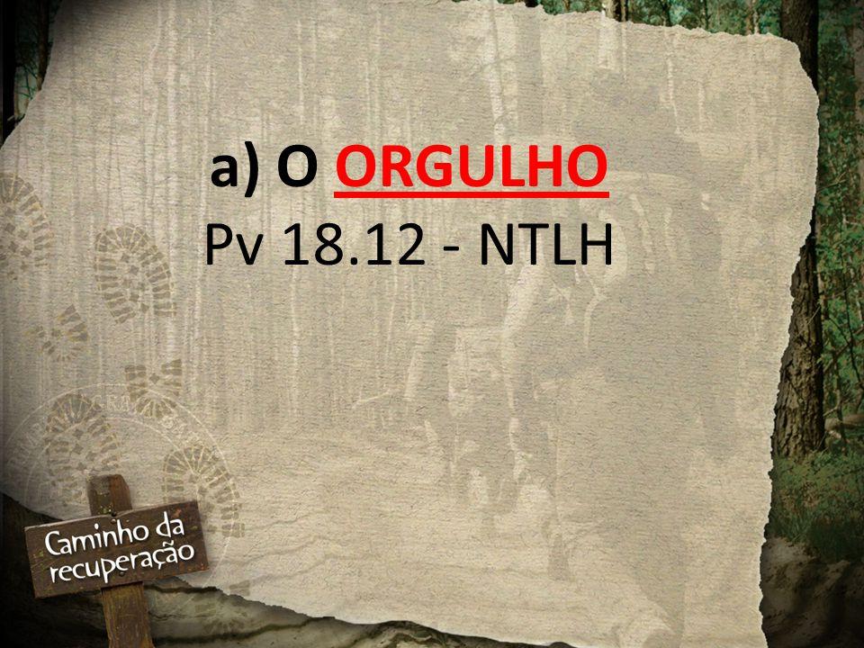 a) O ORGULHO Pv 18.12 - NTLH