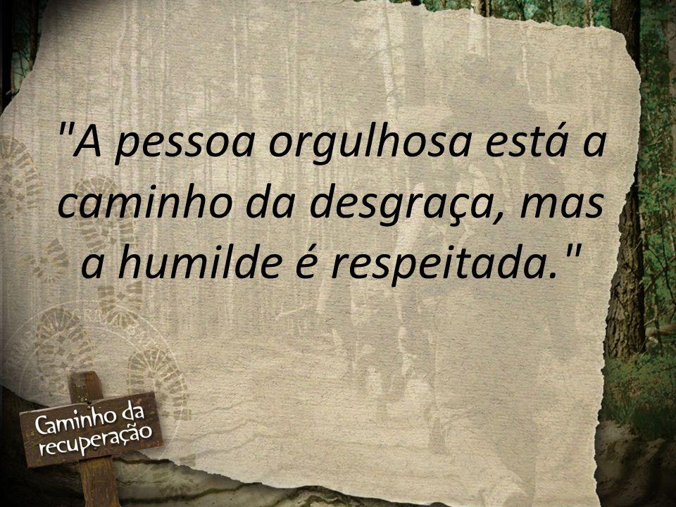 A pessoa orgulhosa está a caminho da desgraça, mas a humilde é respeitada.