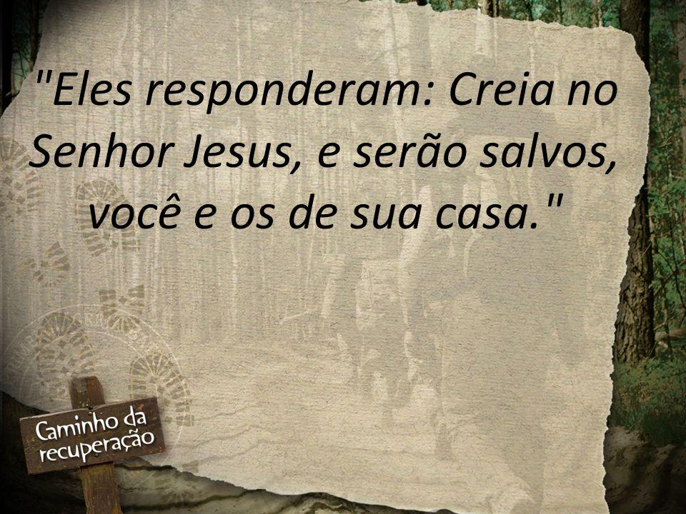 Eles responderam: Creia no Senhor Jesus, e serão salvos, você e os de sua casa.