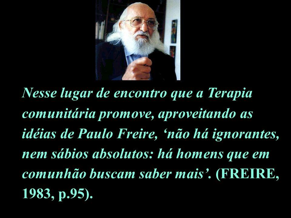 Nesse lugar de encontro que a Terapia comunitária promove, aproveitando as idéias de Paulo Freire, 'não há ignorantes, nem sábios absolutos: há homens que em comunhão buscam saber mais'.
