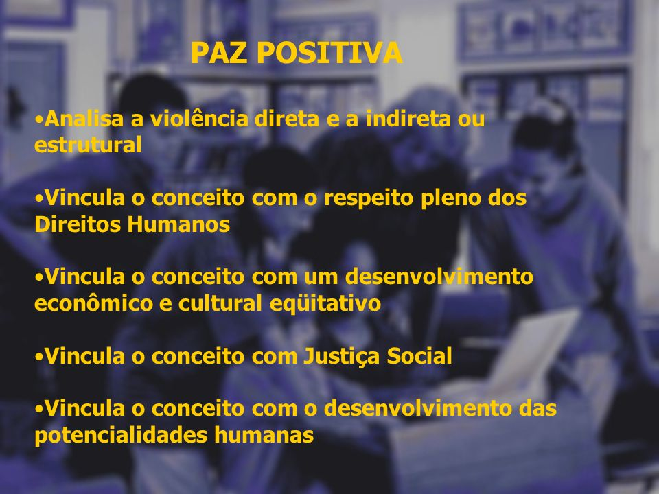 PAZ POSITIVA Analisa a violência direta e a indireta ou estrutural. Vincula o conceito com o respeito pleno dos Direitos Humanos.