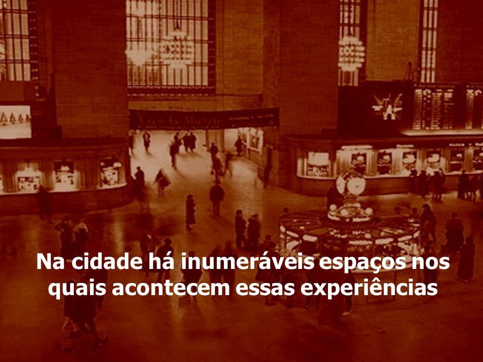 Na cidade há inumeráveis espaços nos quais acontecem essas experiências
