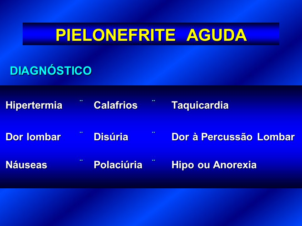 PIELONEFRITE AGUDA DIAGNÓSTICO Hipertermia Calafrios Taquicardia