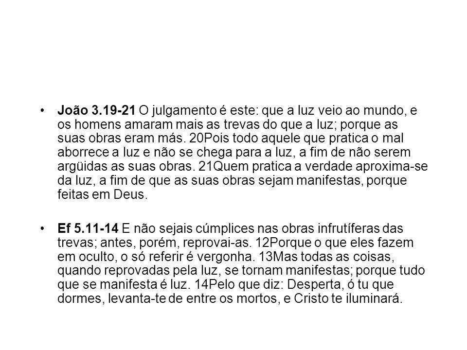 João 3.19-21 O julgamento é este: que a luz veio ao mundo, e os homens amaram mais as trevas do que a luz; porque as suas obras eram más. 20Pois todo aquele que pratica o mal aborrece a luz e não se chega para a luz, a fim de não serem argüidas as suas obras. 21Quem pratica a verdade aproxima-se da luz, a fim de que as suas obras sejam manifestas, porque feitas em Deus.