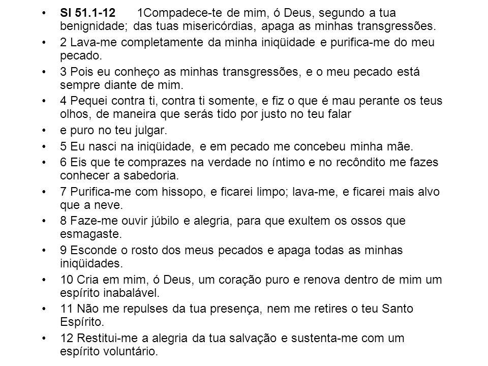 Sl 51.1-12 1Compadece-te de mim, ó Deus, segundo a tua benignidade; das tuas misericórdias, apaga as minhas transgressões.