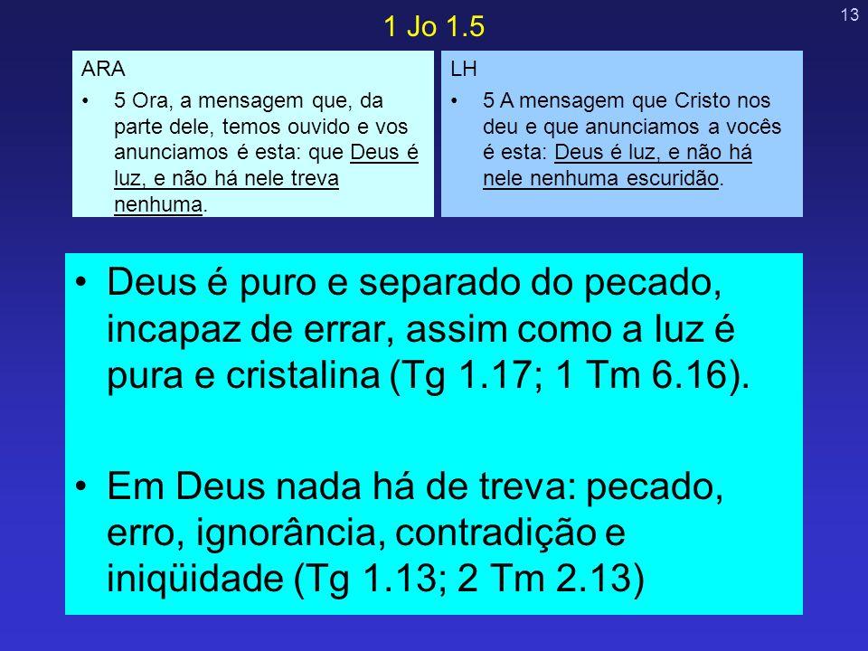 1 Jo 1.5 ARA. 5 Ora, a mensagem que, da parte dele, temos ouvido e vos anunciamos é esta: que Deus é luz, e não há nele treva nenhuma.