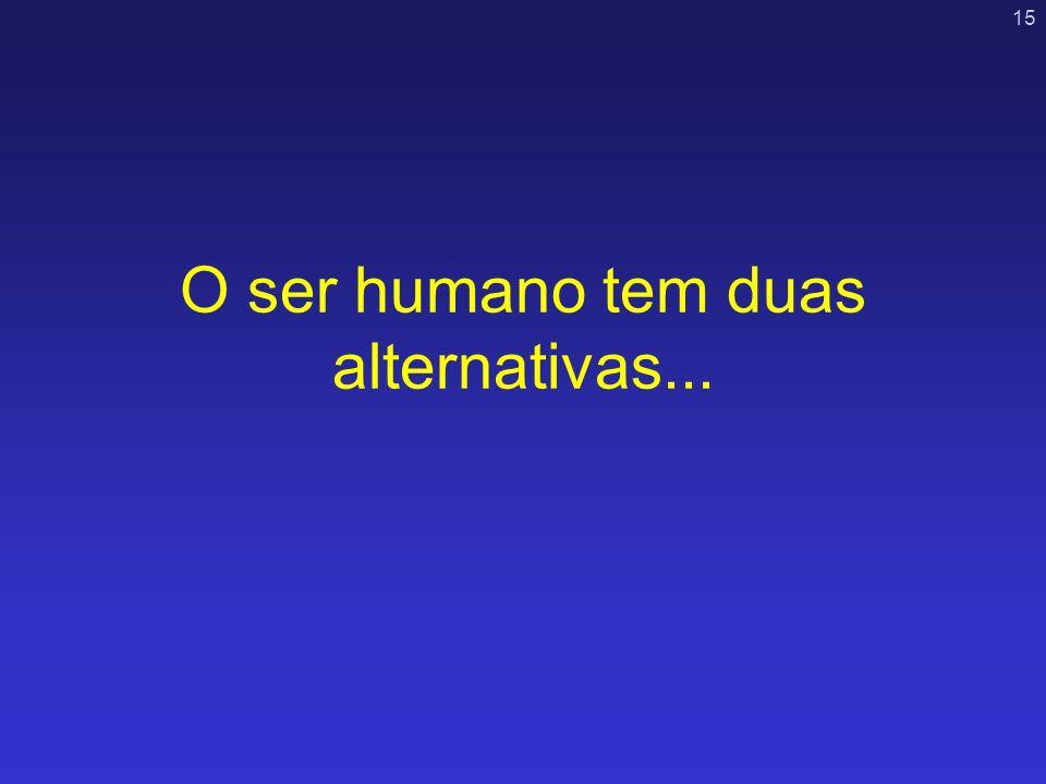 O ser humano tem duas alternativas...