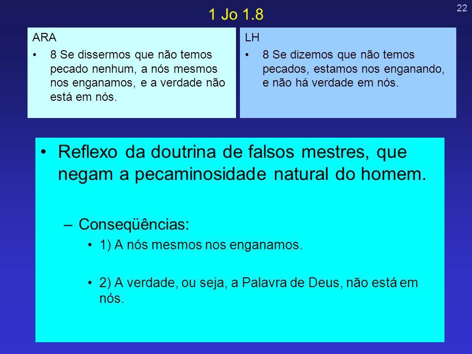 1 Jo 1.8 ARA. 8 Se dissermos que não temos pecado nenhum, a nós mesmos nos enganamos, e a verdade não está em nós.