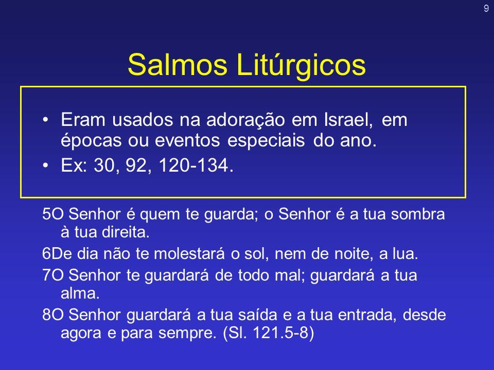 Salmos Litúrgicos Eram usados na adoração em Israel, em épocas ou eventos especiais do ano. Ex: 30, 92, 120-134.