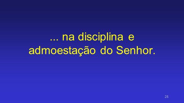 ... na disciplina e admoestação do Senhor.