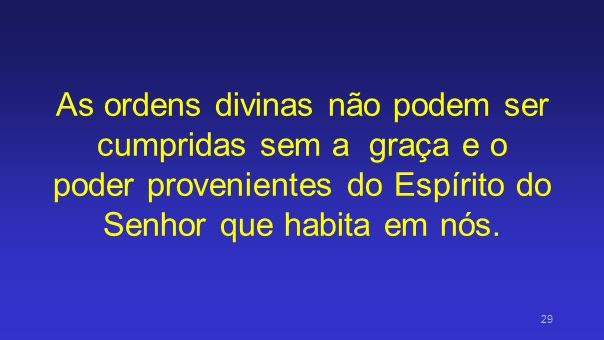As ordens divinas não podem ser cumpridas sem a graça e o poder provenientes do Espírito do Senhor que habita em nós.