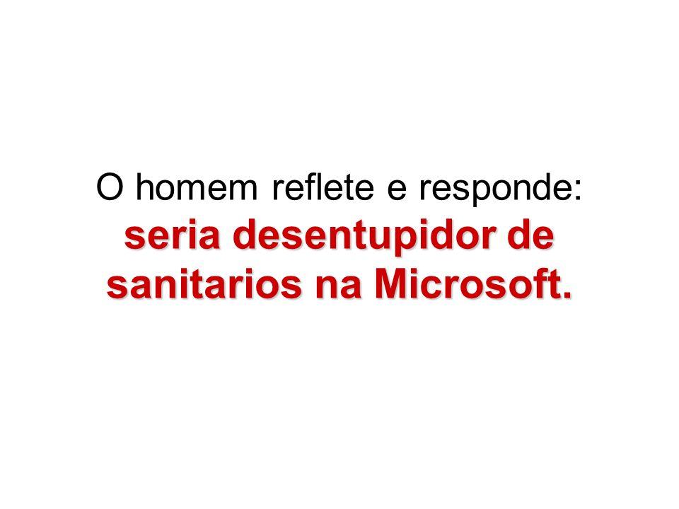 O homem reflete e responde: seria desentupidor de sanitarios na Microsoft.