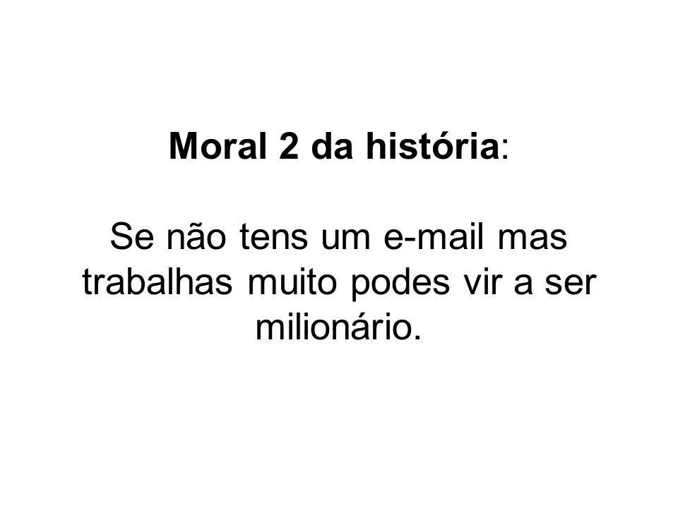 Moral 2 da história: Se não tens um e-mail mas trabalhas muito podes vir a ser milionário.
