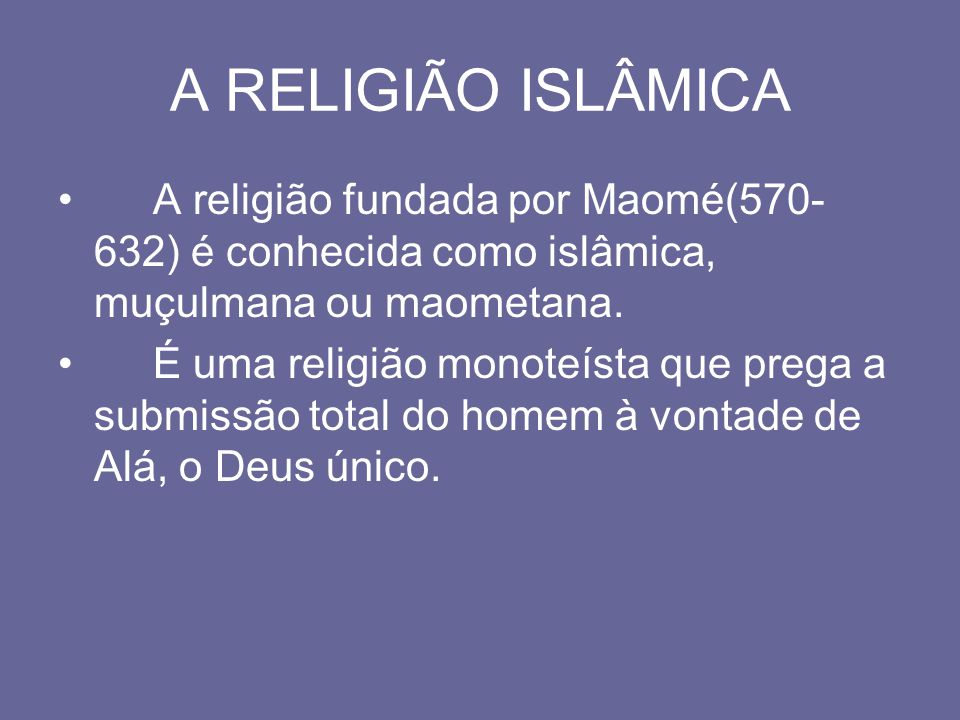 A RELIGIÃO ISLÂMICA A religião fundada por Maomé(570-632) é conhecida como islâmica, muçulmana ou maometana.