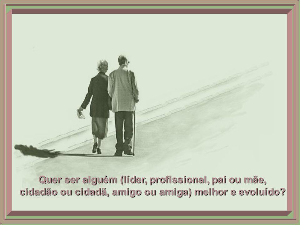 Quer ser alguém (líder, profissional, pai ou mãe, cidadão ou cidadã, amigo ou amiga) melhor e evoluído