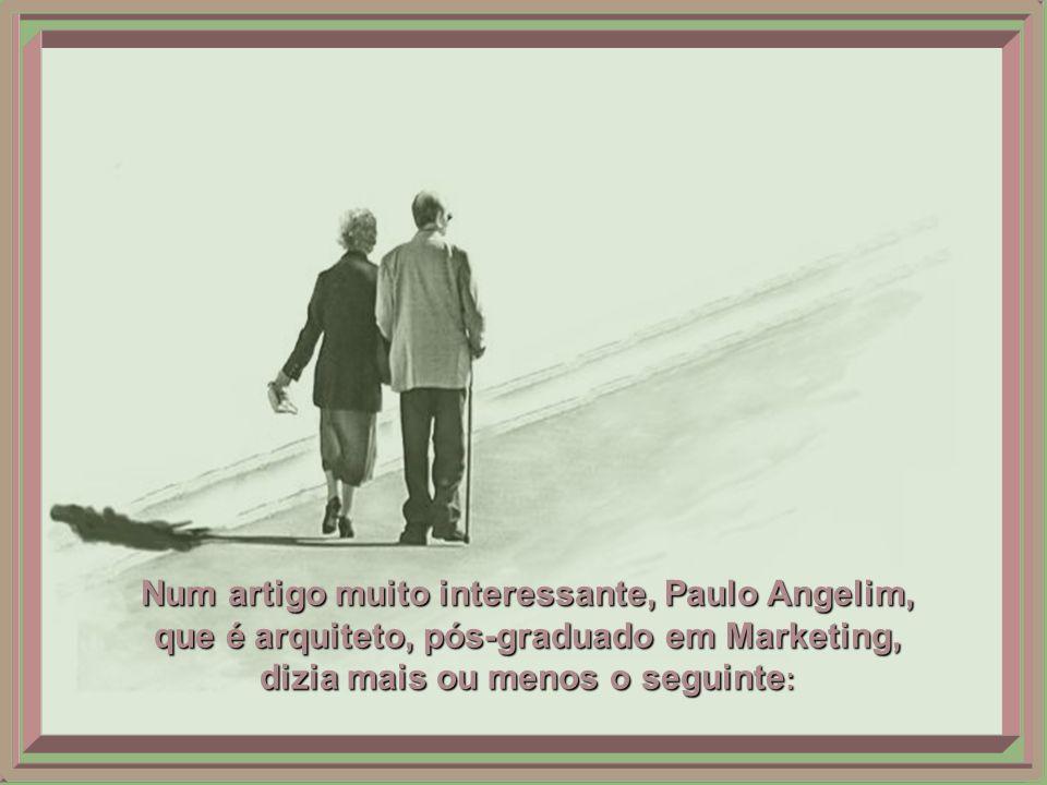 Num artigo muito interessante, Paulo Angelim, que é arquiteto, pós-graduado em Marketing, dizia mais ou menos o seguinte: