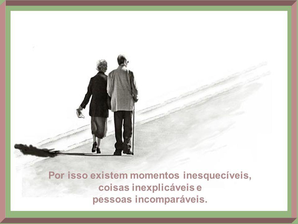 Por isso existem momentos inesquecíveis, coisas inexplicáveis e