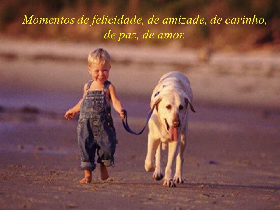 Momentos de felicidade, de amizade, de carinho, de paz, de amor.