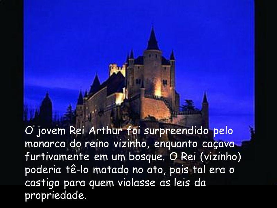 O jovem Rei Arthur foi surpreendido pelo monarca do reino vizinho, enquanto caçava furtivamente em um bosque. O Rei (vizinho) poderia tê-lo matado no ato, pois tal era o castigo para quem violasse as leis da propriedade.