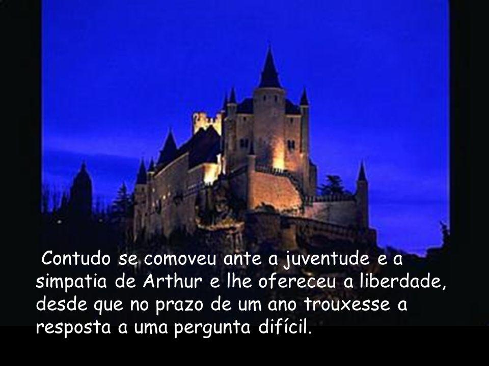 Contudo se comoveu ante a juventude e a simpatia de Arthur e lhe ofereceu a liberdade, desde que no prazo de um ano trouxesse a resposta a uma pergunta difícil.