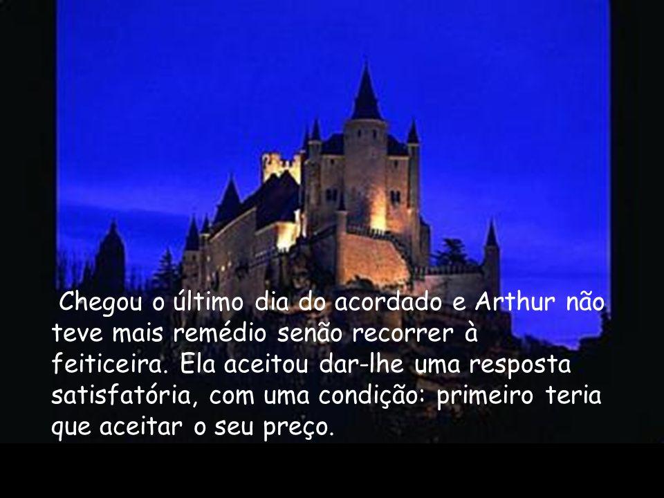 Chegou o último dia do acordado e Arthur não teve mais remédio senão recorrer à feiticeira. Ela aceitou dar-lhe uma resposta satisfatória, com uma condição: primeiro teria que aceitar o seu preço.