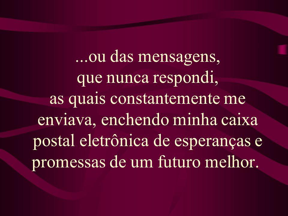 ...ou das mensagens, que nunca respondi, as quais constantemente me enviava, enchendo minha caixa postal eletrônica de esperanças e promessas de um futuro melhor.