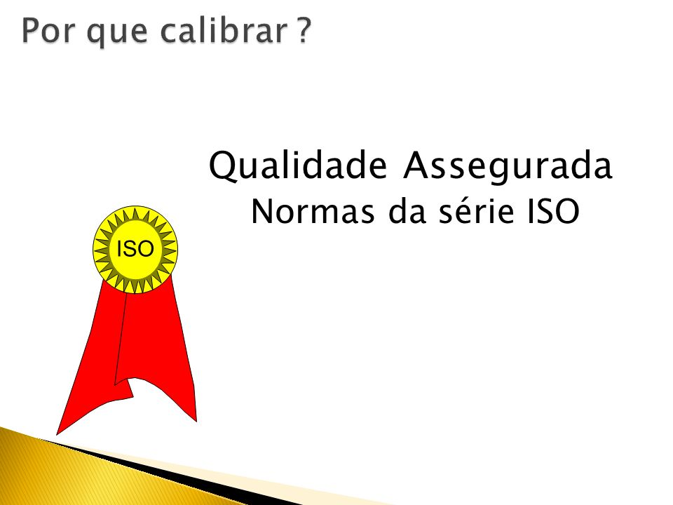 Por que calibrar Qualidade Assegurada Normas da série ISO ISO