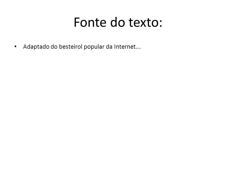 Fonte do texto: Adaptado do besteirol popular da Internet...