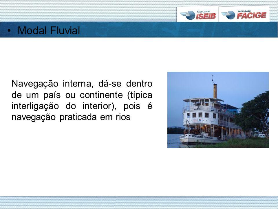 Modal Fluvial Navegação interna, dá-se dentro de um país ou continente (típica interligação do interior), pois é navegação praticada em rios.