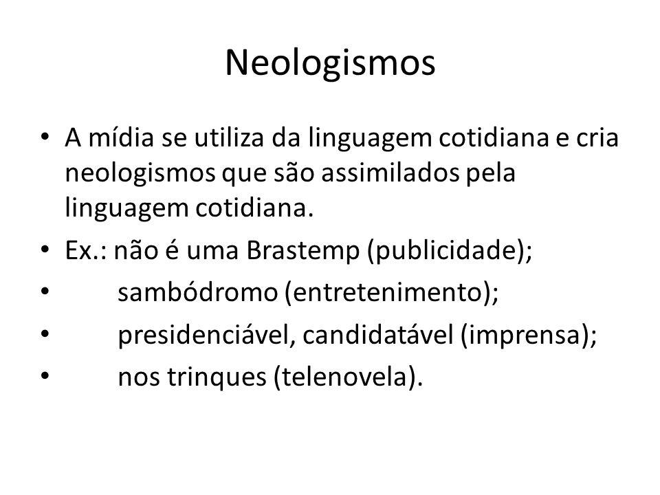 Neologismos A mídia se utiliza da linguagem cotidiana e cria neologismos que são assimilados pela linguagem cotidiana.