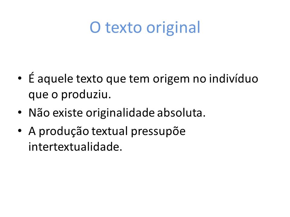 O texto originalÉ aquele texto que tem origem no indivíduo que o produziu. Não existe originalidade absoluta.