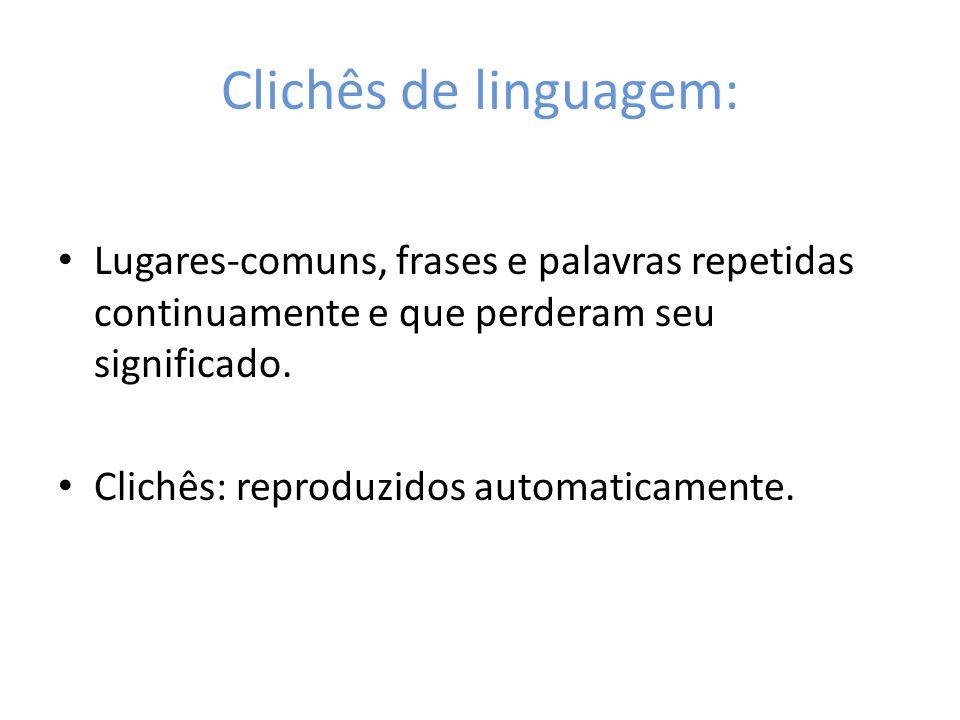 Clichês de linguagem:Lugares-comuns, frases e palavras repetidas continuamente e que perderam seu significado.