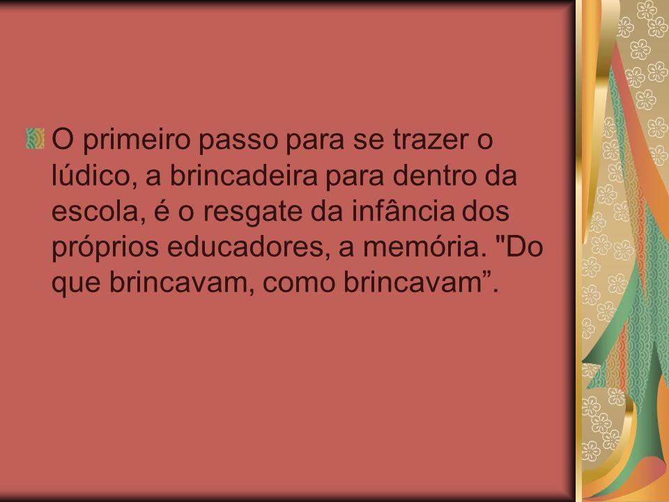 O primeiro passo para se trazer o lúdico, a brincadeira para dentro da escola, é o resgate da infância dos próprios educadores, a memória.