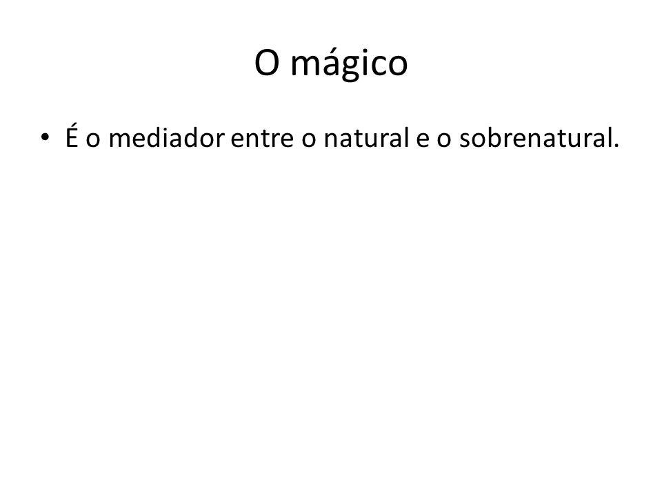 O mágico É o mediador entre o natural e o sobrenatural.