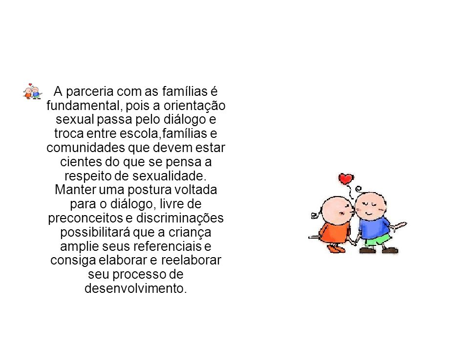 A parceria com as famílias é fundamental, pois a orientação sexual passa pelo diálogo e troca entre escola,famílias e comunidades que devem estar cientes do que se pensa a respeito de sexualidade.