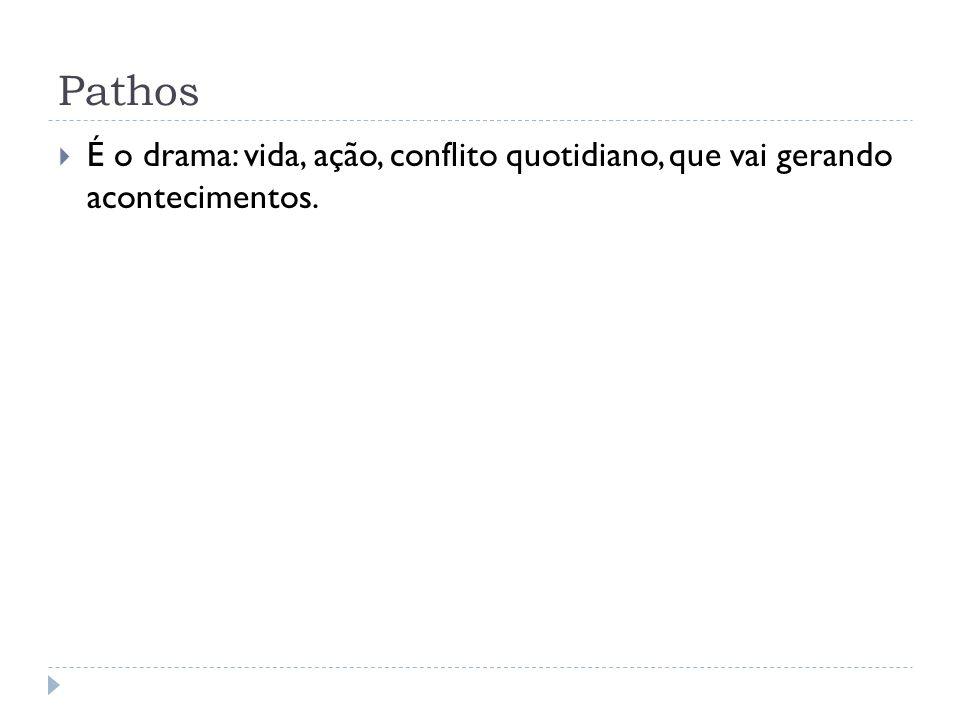 Pathos É o drama: vida, ação, conflito quotidiano, que vai gerando acontecimentos.