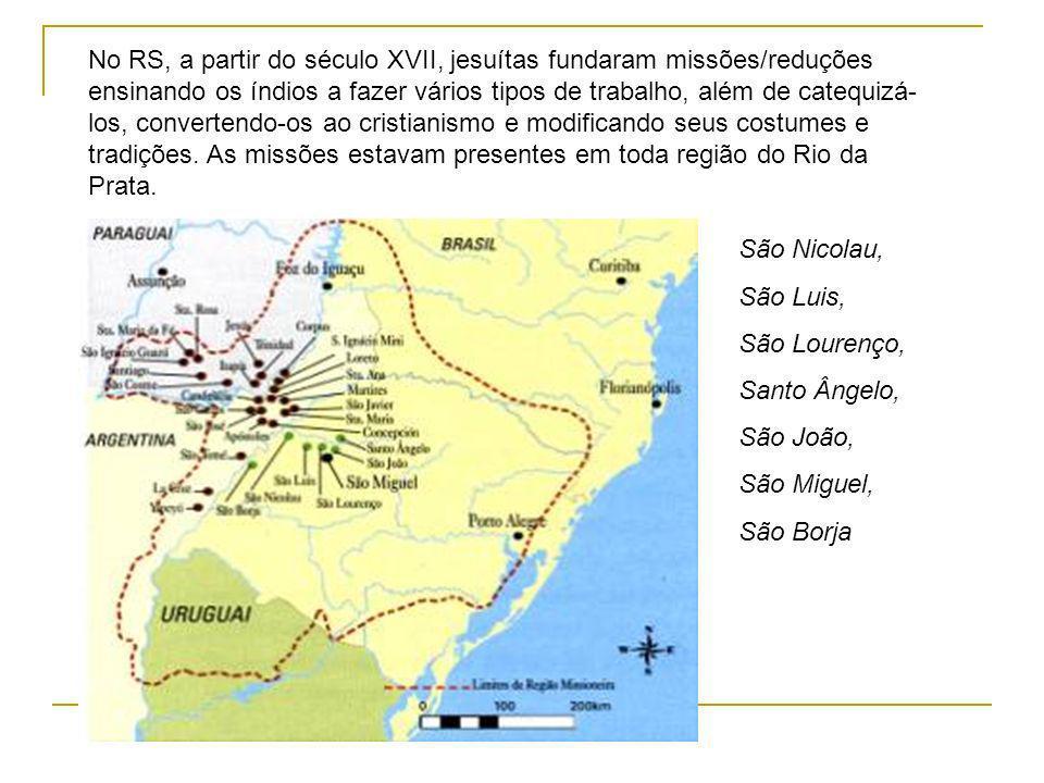 No RS, a partir do século XVII, jesuítas fundaram missões/reduções ensinando os índios a fazer vários tipos de trabalho, além de catequizá-los, convertendo-os ao cristianismo e modificando seus costumes e tradições. As missões estavam presentes em toda região do Rio da Prata.