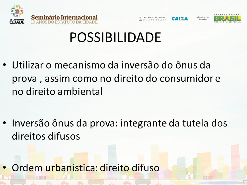 POSSIBILIDADE Utilizar o mecanismo da inversão do ônus da prova , assim como no direito do consumidor e no direito ambiental.