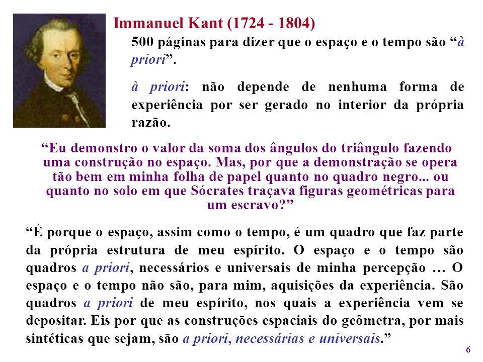 Immanuel Kant (1724 - 1804) 500 páginas para dizer que o espaço e o tempo são à priori .