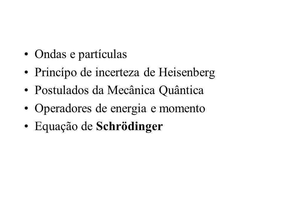 Ondas e partículas Princípo de incerteza de Heisenberg. Postulados da Mecânica Quântica. Operadores de energia e momento.