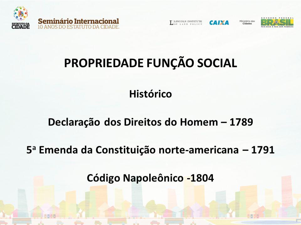 PROPRIEDADE FUNÇÃO SOCIAL Histórico Declaração dos Direitos do Homem – 1789 5a Emenda da Constituição norte-americana – 1791 Código Napoleônico -1804