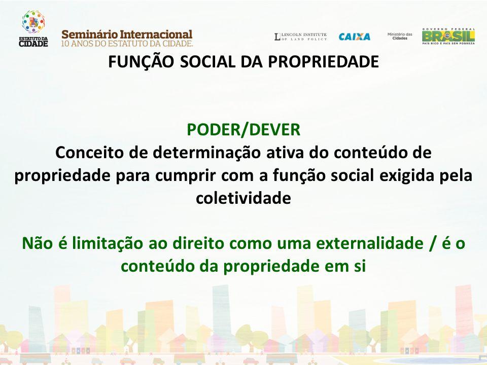 FUNÇÃO SOCIAL DA PROPRIEDADE PODER/DEVER Conceito de determinação ativa do conteúdo de propriedade para cumprir com a função social exigida pela coletividade Não é limitação ao direito como uma externalidade / é o conteúdo da propriedade em si