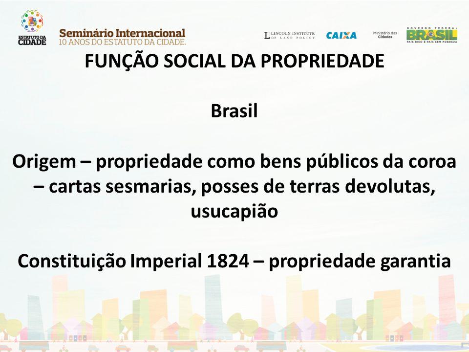 FUNÇÃO SOCIAL DA PROPRIEDADE Brasil Origem – propriedade como bens públicos da coroa – cartas sesmarias, posses de terras devolutas, usucapião Constituição Imperial 1824 – propriedade garantia