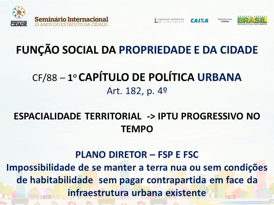 FUNÇÃO SOCIAL DA PROPRIEDADE E DA CIDADE CF/88 – 1o CAPÍTULO DE POLÍTICA URBANA Art.